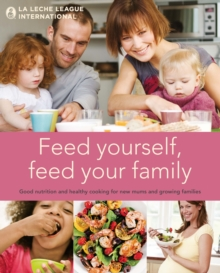 Feed Yourself, Feed Your Family : Good Nutrition and Healthy Cooking for New Mums and Growing Families, Hardback Book