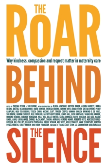 The Roar Behind the Silence : Why kindness, compassion and respect matter in maternity care, Paperback / softback Book