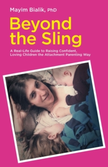Beyond the Sling : A Real-Life Guide to Raising Confident, Loving Children the Attachment Parenting Way, Paperback Book