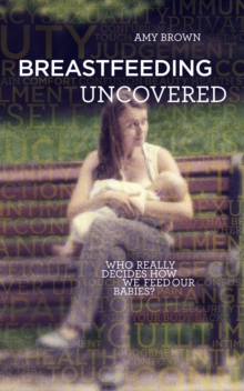 Breastfeeding Uncovered : Who really decides how we feed our babies?, Paperback / softback Book