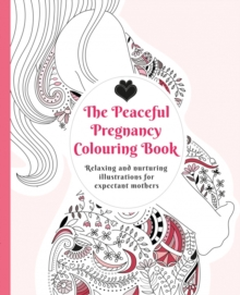 The Peaceful Pregnancy Colouring Book : Relaxing and Nurturing Illustrations for Expectant Mothers, Paperback Book