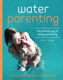 Water Parenting : The shared joy of early swimming from 0-4 years, Paperback / softback Book
