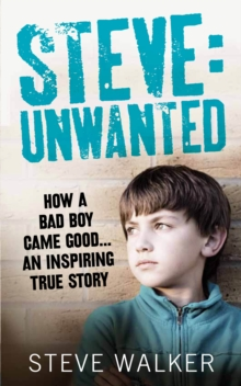 Steve: Unwanted : How a Bad Boy Came Good...An Inspiring True Story, EPUB eBook