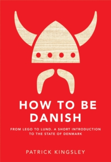How to be Danish : From Lego to Lund ... a Short Introduction to the State of Denmark, Hardback Book