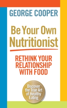 Be Your Own Nutritionist : Rethink Your Relationship with Food, Paperback Book