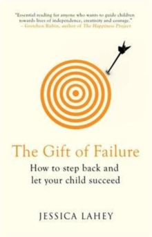 The Gift of Failure : How to Step Back and Let Your Child Succeed, Paperback / softback Book