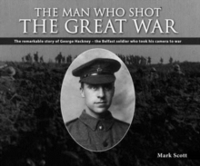 The Man Who Shot the Great War : The Remarkable Story of George Hackney - The Belfast Soldier Who Took His Camera to War, Paperback / softback Book