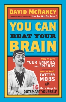 You Can Beat Your Brain : How to Turn Your Enemies into Friends, How to Make Better Decisions, and Other Ways to be Less Dumb, Paperback Book