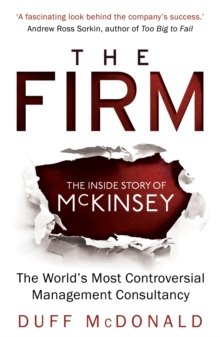 The Firm : The Inside Story of McKinsey, The World's Most Controversial Management Consultancy, Paperback / softback Book