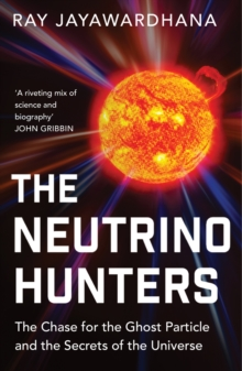 The Neutrino Hunters : The Chase for the Ghost Particle and the Secrets of the Universe, Paperback / softback Book