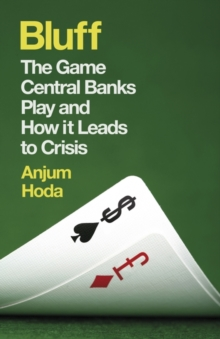 Bluff : The Game Central Banks Play and How it Leads to Crisis, Paperback / softback Book