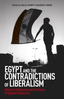 Egypt and the Contradictions of Liberalism : Illiberal Intelligentsia and the Future of Egyptian Democracy, Paperback Book