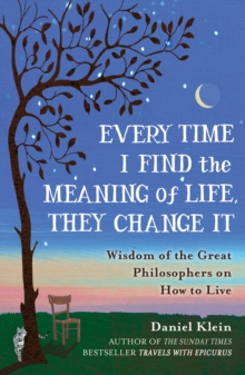 Every Time I Find the Meaning of Life, They Change it : Wisdom of the Great Philosophers on How to Live, Paperback Book
