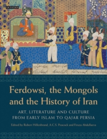 Ferdowsi, the Mongols and the History of Iran : Art, Literature and Culture from Early Islam to Qajar Persia, Hardback Book