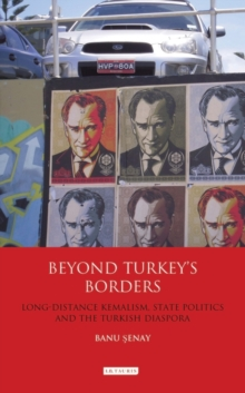 Beyond Turkey's Borders : Long-distance Kemalism, State Politics and the Turkish Diaspora, Hardback Book