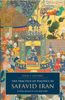 The Practice of Politics in Safavid Iran : Power, Religion and Rhetoric, Paperback / softback Book