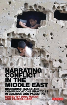 Narrating Conflict in the Middle East : Discourse, Image and Communications Practices in Lebanon and Palestine, Paperback / softback Book