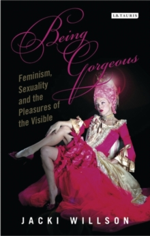 Being Gorgeous : Feminism, Sexuality and the Pleasures of the Visual, Paperback / softback Book