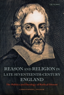 Reason and Religion in Late Seventeenth-Century England : The Politics and Theology of Radical Dissent, Hardback Book