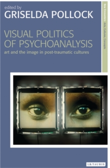 Visual Politics of Psychoanalysis : Art and the Image in Post-Traumatic Cultures, Paperback / softback Book