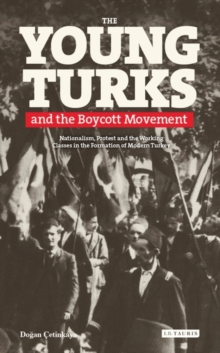 The Young Turks and the Boycott Movement : Nationalism, Protest and the Working Classes in the Formation of Modern Turkey, Hardback Book
