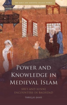 Power and Knowledge in Medieval Islam : Shi'i and Sunni Encounters in Baghdad, Hardback Book