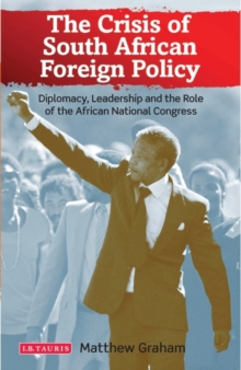 The Crisis of South African Foreign Policy : Diplomacy, Leadership and the Role of the African National Congress, Hardback Book
