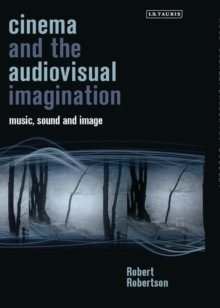 Cinema and the Audiovisual Imagination : Music, Image, Sound, Hardback Book
