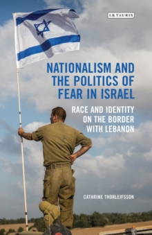 Nationalism and the Politics of Fear in Israel : Race and Identity on the Border with Lebanon, Hardback Book