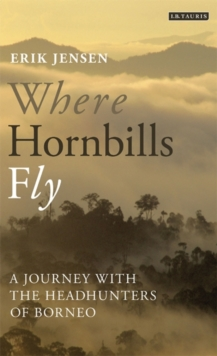 Where Hornbills Fly : A Journey with the Headhunters of Borneo, Paperback Book