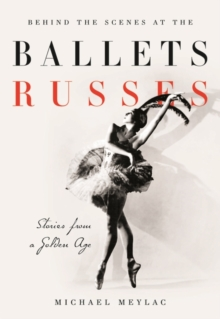 Behind the Scenes at the Ballets Russes : Stories from a Silver Age, Hardback Book