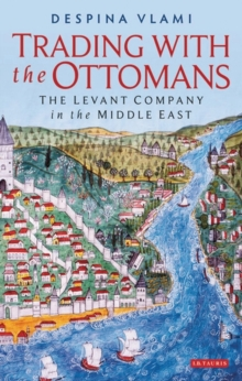Trading with the Ottomans : The Levant Company in the Middle East, Hardback Book