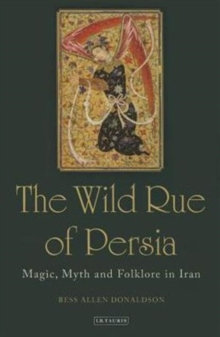 The Wild Rue of Persia: Magic, Myth and Folklore in Iran, Hardback Book