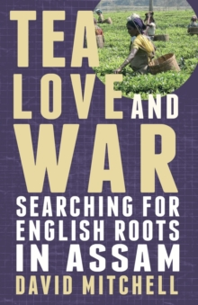 Tea, Love and War : Searching for English roots in Assam, Paperback / softback Book