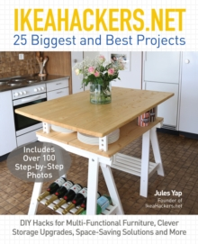 IkeaHackers.Net : 25 Biggest and Best Projects: DIY Hacks for Multi-Functional Furniture, Clever Storage Upgrades, Space-Saving Solutions and More, Paperback / softback Book
