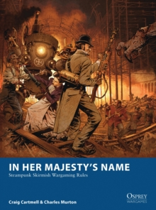 In Her Majesty's Name : Steampunk Skirmish Wargaming Rules, Paperback Book