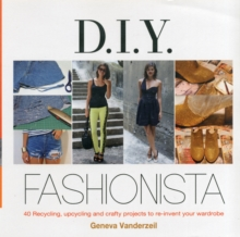 DIY Fashionista : 40 Stylish Projects to Re-invent and Update Your Wardrobe, Hardback Book