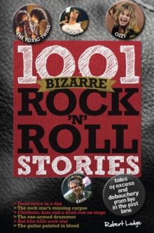 1001 Bizarre Rock 'n' Roll Stories : Tales of Excess and Debauchery, Hardback Book
