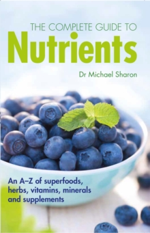 The Complete Guide to Nutrients : An A-Z of Superfoods, Herbs, Vitamins, Minerals and Supplements, Hardback Book