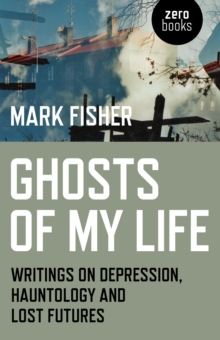 Ghosts of My Life : Writings on Depression, Hauntology and Lost Futures, Paperback Book