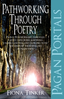 Pagan Portals - Pathworking Through Poetry : Pagan Pathworking Through Poetry: Exploring, Knowing, Understanding and Dancing with the Wisdom the Bards Hid in Plain View, Paperback Book