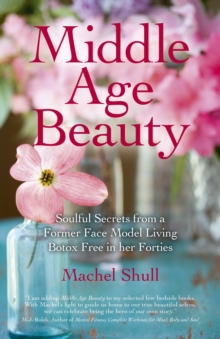 Middle Age Beauty : Soulful Secrets from a Former Face Model Living Botox Free in Her Forties, Paperback / softback Book