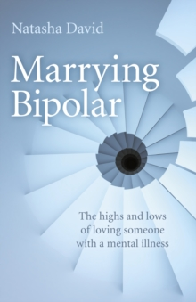 Marrying Bipolar : The Highs and Lows of Loving Someone with a Mental Illness, Paperback / softback Book