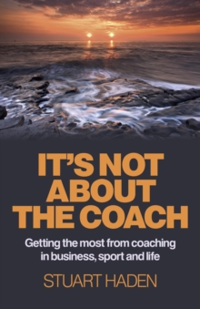It's Not About the Coach : Getting the Most from Coaching in Business, Sport and Life, Paperback / softback Book