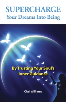 Supercharge Your Dreams into Being : By Trusting Your Soul's Inner Guidance, Paperback / softback Book