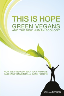 This is Hope: Green Vegans and the New Human Ecology : How We Find Our Way to a Humane and Environmentally Sane Future, Paperback / softback Book