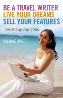Be a Travel Writer, Live Your Dreams, Sell Your Features : Travel Writing Step by Step, Paperback Book