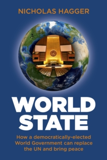 World State : How a democratically-elected World Government can replace the UN and bring peace,  Book