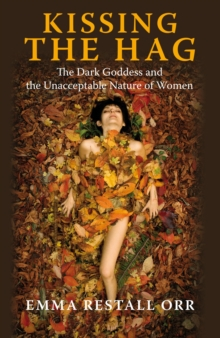 Kissing the Hag : The Dark Goddess and the Unacceptable Nature of Women, EPUB eBook