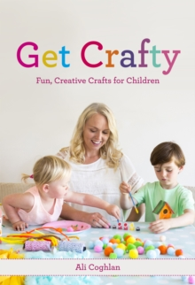 Get Crafty : Fun, Creative Crafts for Children, Paperback / softback Book
